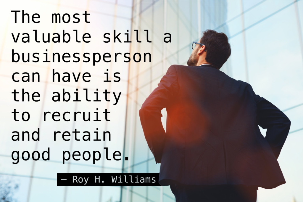 The most valuable skill a businessperson can have is the ability to recruit and retain good people. — Roy H. Williams